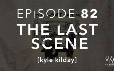 Episode 082 The Last Scene Kyle Kilday