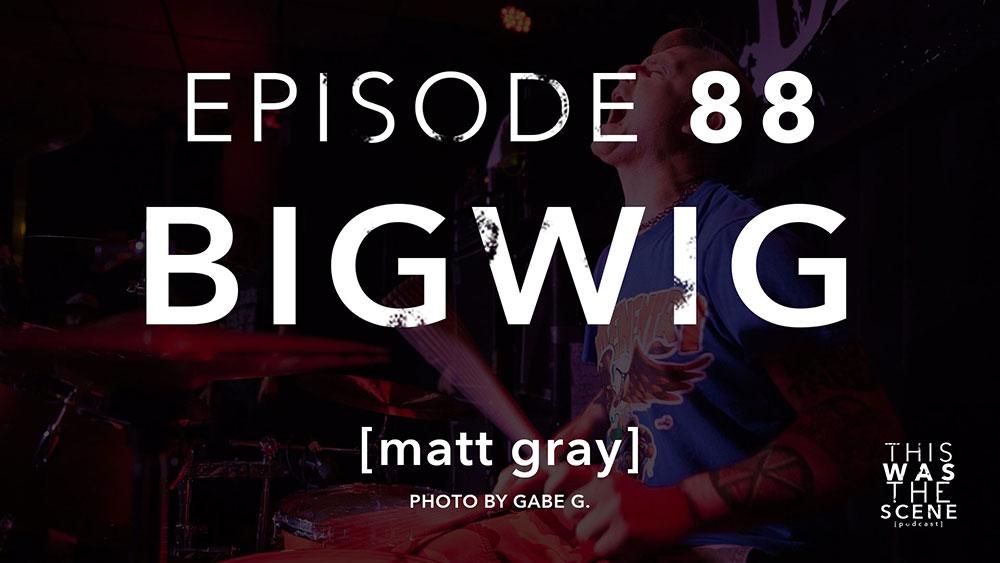 Episode 088 Bigwig Matt Gray