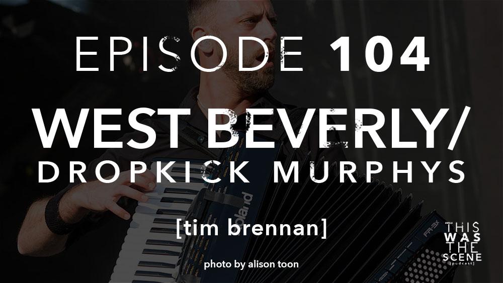 Episode 104 West Beverly Dropkick Murphys Tim Brennan